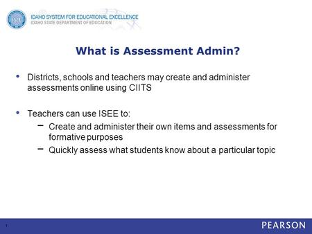 What is Assessment Admin? Districts, schools and teachers may create and administer assessments online using CIITS Teachers can use ISEE to: − Create and.