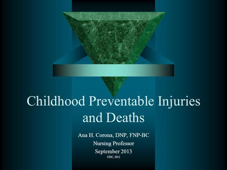 Childhood Preventable Injuries and Deaths Ana H. Corona, DNP, FNP-BC Nursing Professor September 2013 CDC, 2012.