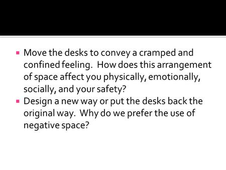 Move the desks to convey a cramped and confined feeling. How does this arrangement of space affect you physically, emotionally, socially, and your safety?