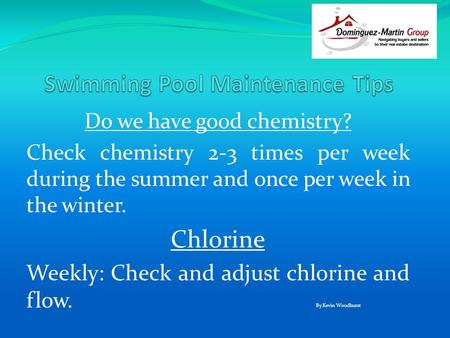 Do we have good chemistry? Check chemistry 2-3 times per week during the summer and once per week in the winter. Chlorine Weekly: Check and adjust chlorine.