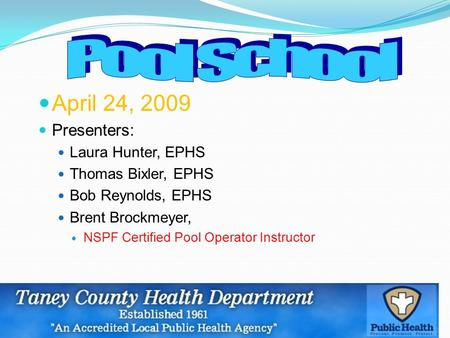 April 24, 2009 Presenters: Laura Hunter, EPHS Thomas Bixler, EPHS Bob Reynolds, EPHS Brent Brockmeyer, NSPF Certified Pool Operator Instructor.