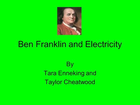 Ben Franklin and Electricity By Tara Enneking and Taylor Cheatwood.