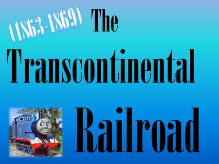 The Transcontinental Railroad. Problem: Transportation is key to the survival of communities out west Create a R.R. network that stretches from the east.