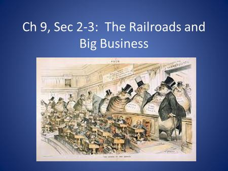 Ch 9, Sec 2-3: The Railroads and Big Business. Objectives How did the railroads create industrial growth? Analyze how the railroads were financed and.