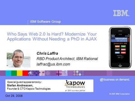 ® IBM Software Group © 2005 IBM Corporation Who Says Web 2.0 Is Hard? Modernize Your Applications Without Needing a PhD in AJAX Chris Laffra RBD Product.