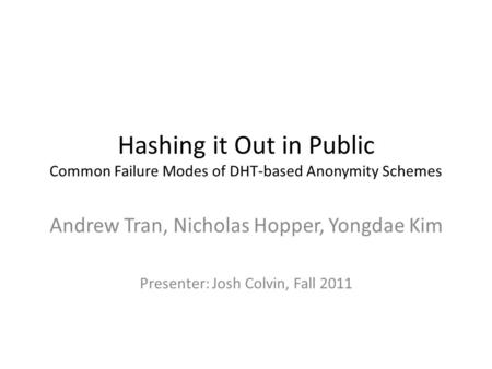 Hashing it Out in Public Common Failure Modes of DHT-based Anonymity Schemes Andrew Tran, Nicholas Hopper, Yongdae Kim Presenter: Josh Colvin, Fall 2011.