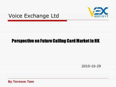 Voice Exchange Ltd Perspective on Future Calling Card Market in HK 2010-10-29 Perspective on Future Calling Card Market in HK 2010-10-29 By Terence Tam.