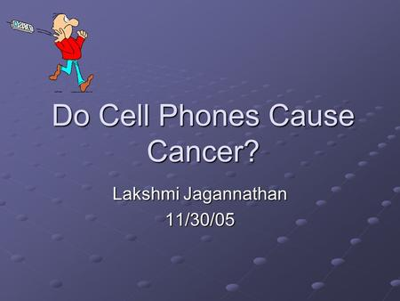 Do Cell Phones Cause Cancer? Lakshmi Jagannathan 11/30/05.