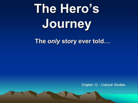 The Hero's Journey The only story ever told… English 12 - Cultural Studies.