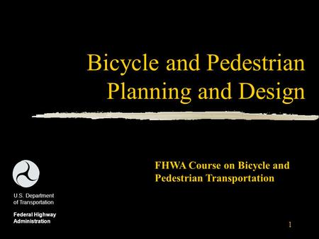 1 Bicycle and Pedestrian Planning and Design U.S. Department of Transportation Federal Highway Administration FHWA Course on Bicycle and Pedestrian Transportation.
