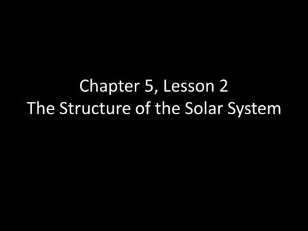 Chapter 5, Lesson 2 The Structure of the Solar System.