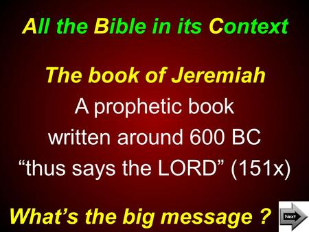 "All the Bible in its Context What's the big message ? The book of Jeremiah A prophetic book written around 600 BC ""thus says the LORD"" (151x)"