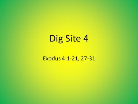 "Dig Site 4 Exodus 4:1-21, 27-31. 1 Moses answered, ""What if they do not believe me or listen* to me and say, 'The L ORD did not appear to you'?"" 2 Then."