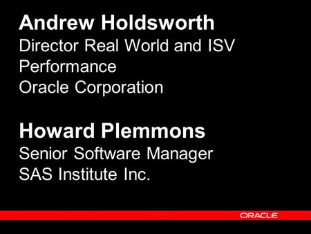 Andrew Holdsworth Director Real World and ISV Performance Oracle Corporation Howard Plemmons Senior Software Manager SAS Institute Inc.