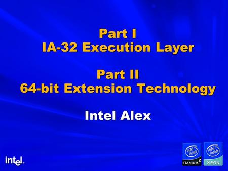 Part I IA-32 Execution Layer Part II 64-bit Extension Technology Intel Alex.
