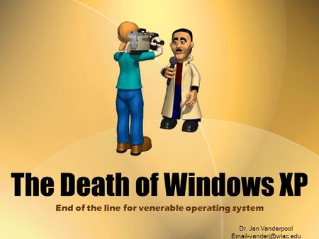 The Death of Windows XP End of the line for venerable operating system Dr. Jan Vanderpool