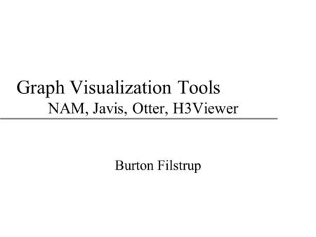 Graph Visualization Tools NAM, Javis, Otter, H3Viewer Burton Filstrup.