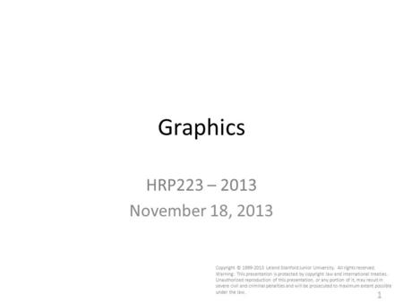 1 Graphics HRP223 – 2013 November 18, 2013 Copyright © 1999-2013 Leland Stanford Junior University. All rights reserved. Warning: This presentation is.