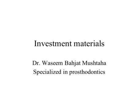 Investment materials Dr. Waseem Bahjat Mushtaha Specialized in prosthodontics.