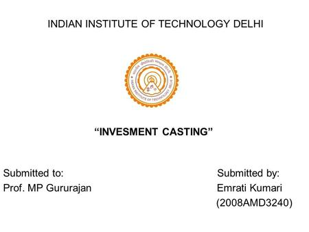 "INDIAN INSTITUTE OF TECHNOLOGY DELHI Submitted to: Submitted by: Prof. MP Gururajan Emrati Kumari (2008AMD3240) ""INVESMENT CASTING"""