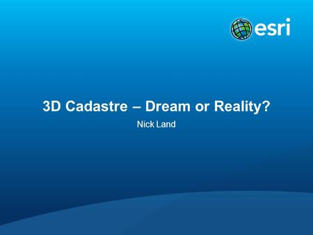 3D Cadastre – Dream or Reality? Nick Land. Context.