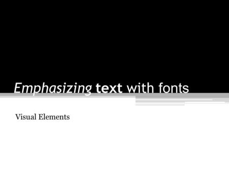 Emphasizing text with fonts Visual Elements. Font Word processing programs are loaded with various font styles ▫ Aharoni ▫ Arial Black ▫ Book Antiqua.