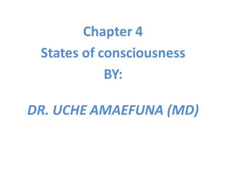 Chapter 4 States of consciousness BY: DR. UCHE AMAEFUNA (MD)