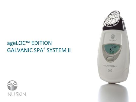 AgeLOC™ EDITION GALVANIC SPA ® SYSTEM II. This presentation is not for reproduction and not intended to be used as marketing material. It is for scientific.