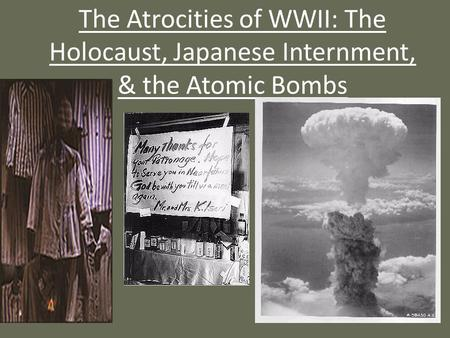 The Atrocities of WWII: The Holocaust, Japanese Internment, & the Atomic Bombs.