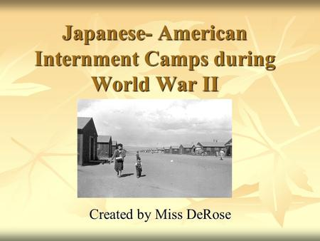 Japanese- American Internment Camps during World War II Created by Miss DeRose.