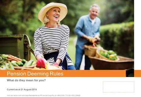 Pension Deeming Rules What do they mean for you? is an Authorised Representative of RI Advice Group Pty Ltd ABN 23 001 774 125 AFSL 238429 Current as at.