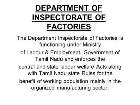 DEPARTMENT OF INSPECTORATE OF FACTORIES The Department Inspectorate of Factories is functioning under Ministry of Labour & Employment, Government of Tamil.