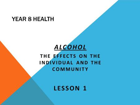 YEAR 8 HEALTH ALCOHOL THE EFFECTS ON THE INDIVIDUAL AND THE COMMUNITY LESSON 1.