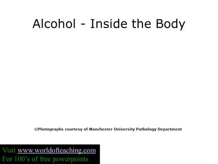 Alcohol - Inside the Body ©Photographs courtesy of Manchester University Pathology Department Visit www.worldofteaching.comwww.worldofteaching.com For.