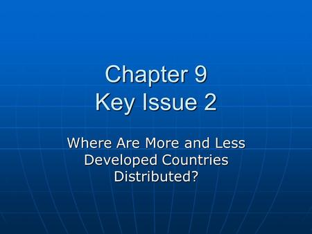 Chapter 9 Key Issue 2 Where Are More and Less Developed Countries Distributed?