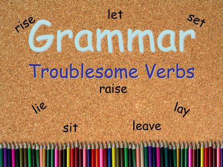 Grammar Troublesome Verbs lie lay sit set rise raise let leave.
