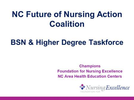 NC Future of Nursing Action Coalition BSN & Higher Degree Taskforce Champions Foundation for Nursing Excellence NC Area Health Education Centers.