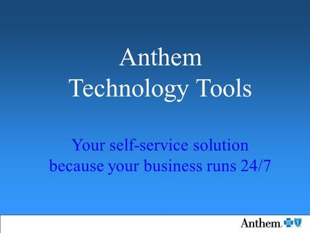 Anthem Technology Tools Your self-service solution because your business runs 24/7.