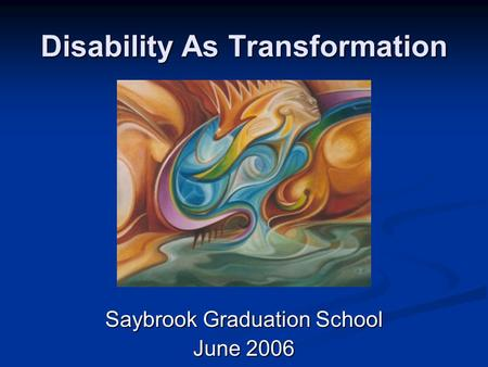 Disability As Transformation Saybrook Graduation School June 2006.