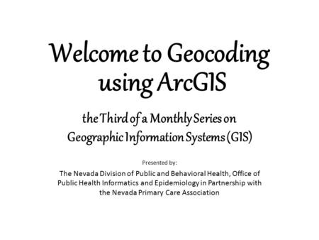 Welcome to Geocoding using ArcGIS Presented by: The Nevada Division of Public and Behavioral Health, Office of Public Health Informatics and Epidemiology.