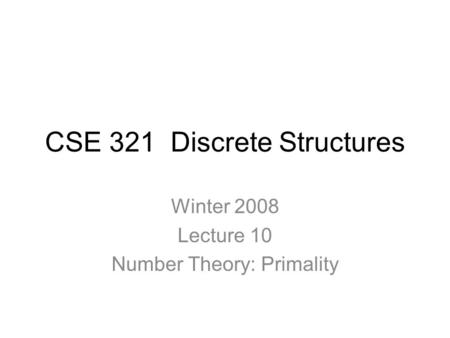CSE 321 Discrete Structures Winter 2008 Lecture 10 Number Theory: Primality.