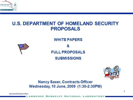 Sponsored Projects Office 1 U.S. DEPARTMENT OF HOMELAND SECURITY PROPOSALS WHITE PAPERS & FULL PROPOSALS SUBMISSIONS Nancy Saxer, Contracts Officer Wednesday,