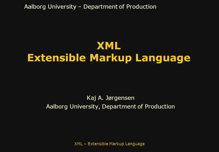 Aalborg University – Department of Production XML Extensible Markup Language Kaj A. Jørgensen Aalborg University, Department of Production XML – Extensible.