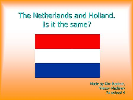 The Netherlands and Holland. Is it the same? Made by Kim Radmir, Vlasov Vladislav 7a school 4 7a school 4.