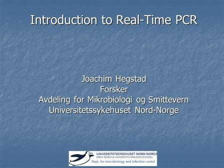 Introduction to Real-Time PCR Joachim Hegstad Forsker Avdeling for Mikrobiologi og Smittevern Universitetssykehuset Nord-Norge Dept. for microbiology and.