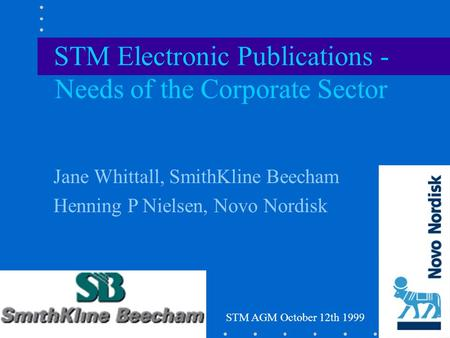 Jane Whittall, SmithKline Beecham Henning P Nielsen, Novo Nordisk STM Electronic Publications - Needs of the Corporate Sector STM AGM October 12th 1999.
