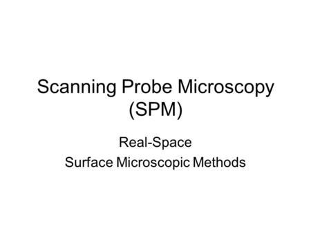 Scanning Probe Microscopy (SPM) Real-Space Surface Microscopic Methods.