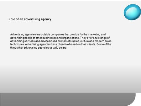 Advertising agencies are outside companies that provide for the marketing and advertising needs of other businesses and organisations. They offer a full.
