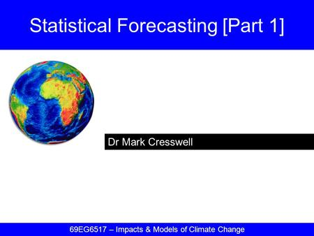 Dr Mark Cresswell Statistical Forecasting [Part 1] 69EG6517 – Impacts & Models of Climate Change.