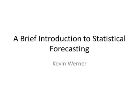 A Brief Introduction to Statistical Forecasting Kevin Werner.